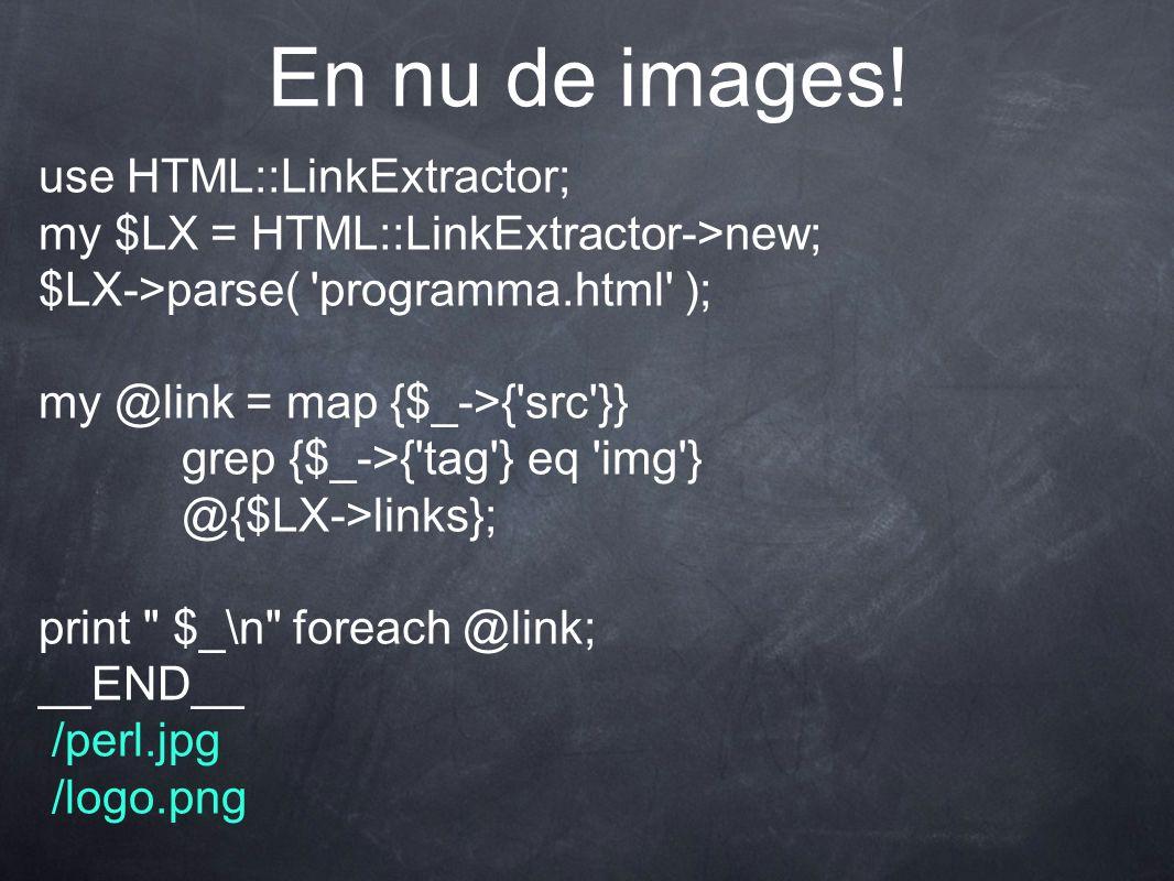En nu de images! use HTML::LinkExtractor; my $LX = HTML::LinkExtractor->new; $LX->parse( 'programma.html' ); my @link = map {$_->{'src'}} grep {$_->{'