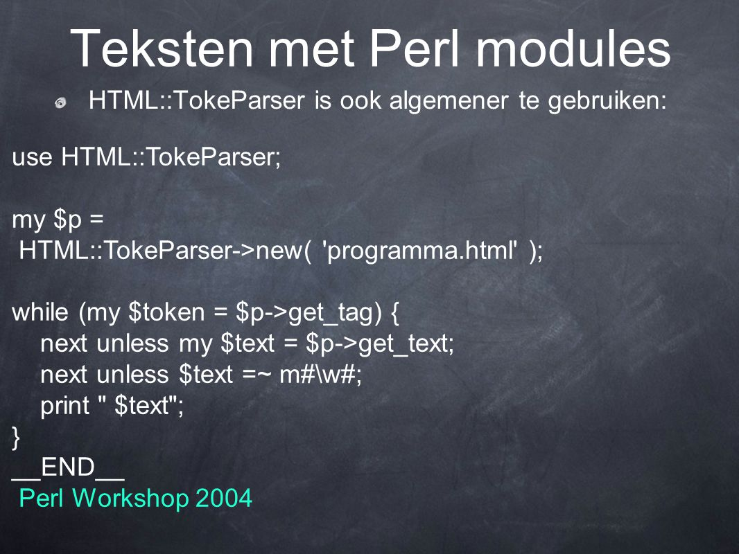 HTML::TokeParser is ook algemener te gebruiken: Teksten met Perl modules use HTML::TokeParser; my $p = HTML::TokeParser->new( programma.html ); while (my $token = $p->get_tag) { next unless my $text = $p->get_text; next unless $text =~ m#\w#; print $text ; } __END__ Perl Workshop 2004