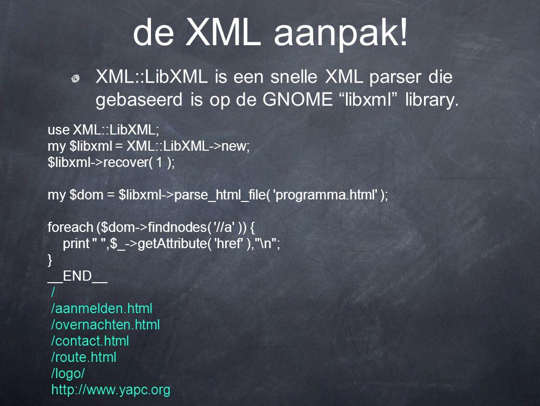 """XML::LibXML is een snelle XML parser die gebaseerd is op de GNOME """"libxml"""" library. de XML aanpak! use XML::LibXML; my $libxml = XML::LibXML->new; $li"""