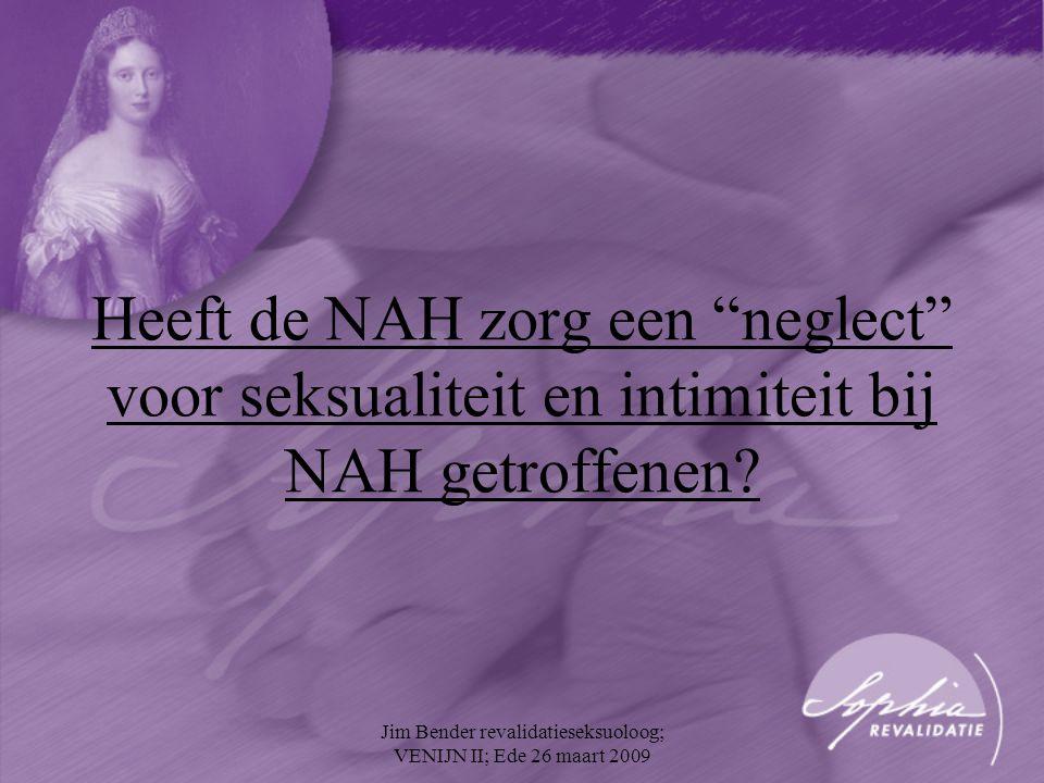 """Heeft de NAH zorg een """"neglect"""" voor seksualiteit en intimiteit bij NAH getroffenen? Jim Bender revalidatieseksuoloog; VENIJN II; Ede 26 maart 2009"""