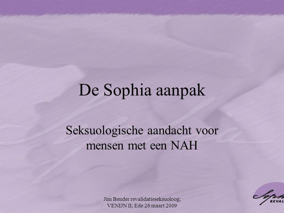 De Sophia aanpak Seksuologische aandacht voor mensen met een NAH Jim Bender revalidatieseksuoloog; VENIJN II; Ede 26 maart 2009