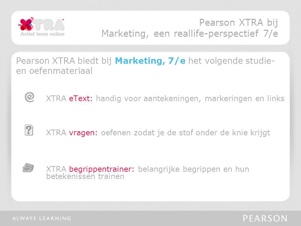 Pearson XTRA biedt bij Marketing, 7/e het volgende studie- en oefenmateriaal XTRA eText: handig voor aantekeningen, markeringen en links XTRA vragen: oefenen zodat je de stof onder de knie krijgt XTRA begrippentrainer: belangrijke begrippen en hun betekenissen trainen Pearson XTRA bij Marketing, een reallife-perspectief 7/e