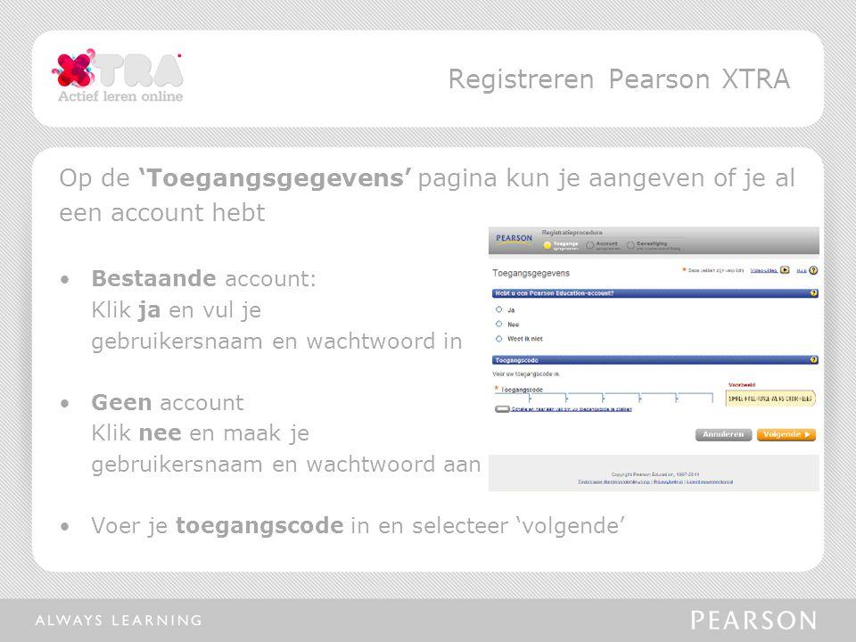 Op de 'Toegangsgegevens' pagina kun je aangeven of je al een account hebt Bestaande account: Klik ja en vul je gebruikersnaam en wachtwoord in Geen account Klik nee en maak je gebruikersnaam en wachtwoord aan Voer je toegangscode in en selecteer 'volgende' Registreren Pearson XTRA