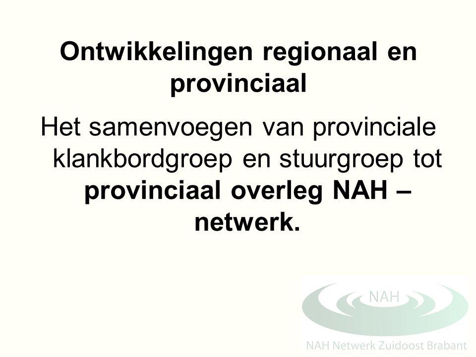 Ontwikkelingen regionaal en provinciaal Het samenvoegen van provinciale klankbordgroep en stuurgroep tot provinciaal overleg NAH – netwerk.