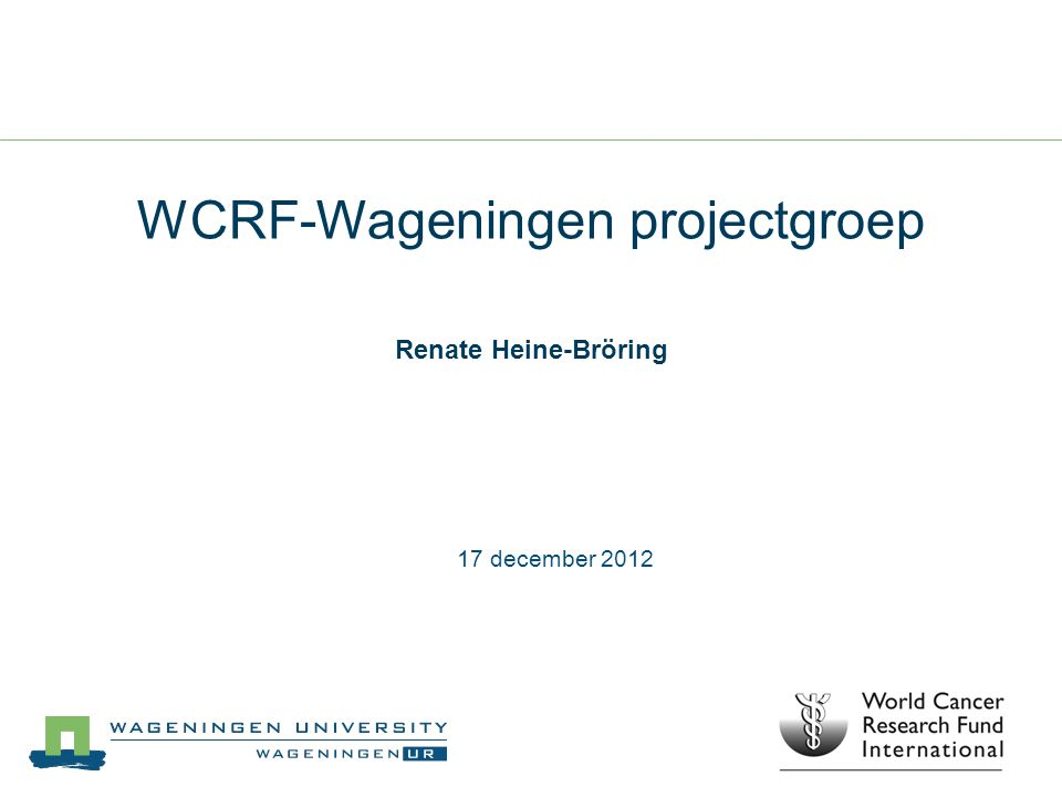 WCRF-Wageningen projectgroep Renate Heine-Bröring 17 december 2012