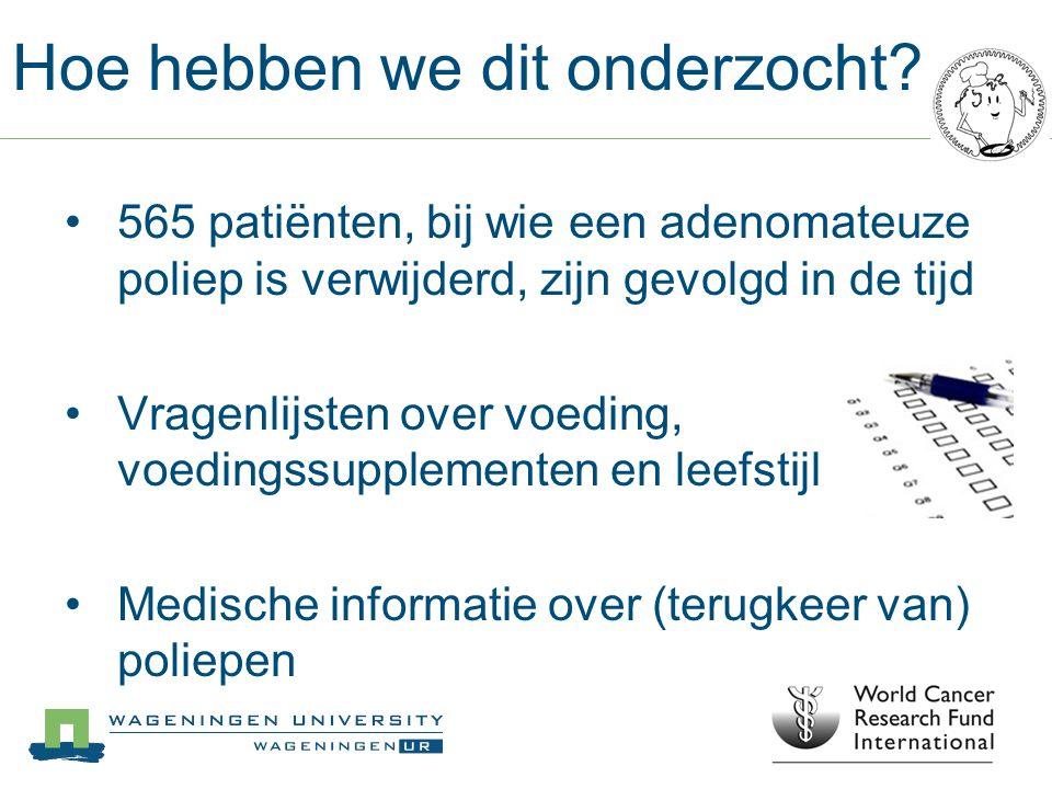 Hoe hebben we dit onderzocht? 565 patiënten, bij wie een adenomateuze poliep is verwijderd, zijn gevolgd in de tijd Vragenlijsten over voeding, voedin