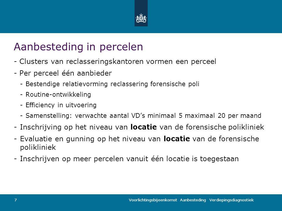 Voorlichtingsbijeenkomst Aanbesteding Verdiepingsdiagnostiek Aanbesteding in percelen - Clusters van reclasseringskantoren vormen een perceel - Per perceel één aanbieder -Bestendige relatievorming reclassering forensische poli -Routine-ontwikkeling -Efficiency in uitvoering -Samenstelling: verwachte aantal VD's minimaal 5 maximaal 20 per maand -Inschrijving op het niveau van locatie van de forensische polikliniek -Evaluatie en gunning op het niveau van locatie van de forensische polikliniek -Inschrijven op meer percelen vanuit één locatie is toegestaan 7