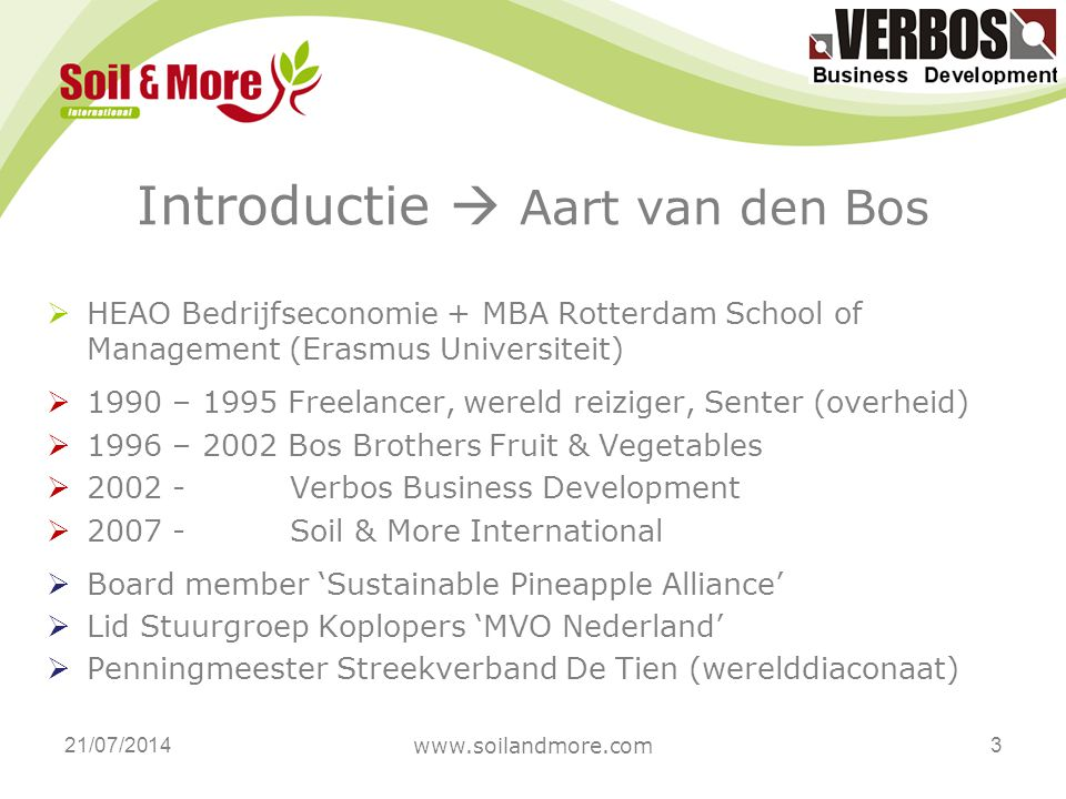 Introductie  Aart van den Bos  HEAO Bedrijfseconomie + MBA Rotterdam School of Management (Erasmus Universiteit)  1990 – 1995 Freelancer, wereld reiziger, Senter (overheid)  1996 – 2002 Bos Brothers Fruit & Vegetables  2002 - Verbos Business Development  2007 - Soil & More International  Board member 'Sustainable Pineapple Alliance'  Lid Stuurgroep Koplopers 'MVO Nederland'  Penningmeester Streekverband De Tien (werelddiaconaat) 21/07/2014 www.soilandmore.com 3
