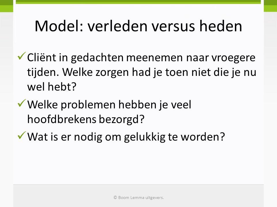 Model: verleden versus heden Cliënt in gedachten meenemen naar vroegere tijden. Welke zorgen had je toen niet die je nu wel hebt? Welke problemen hebb