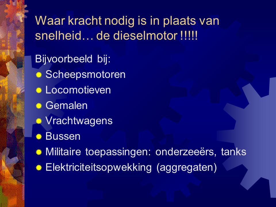 Waar kracht nodig is in plaats van snelheid… de dieselmotor !!!!! Bijvoorbeeld bij:  Scheepsmotoren  Locomotieven  Gemalen  Vrachtwagens  Bussen