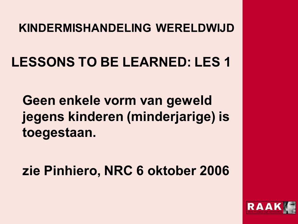 KINDERMISHANDELING WERELDWIJD LESSONS TO BE LEARNED: LES 1 Geen enkele vorm van geweld jegens kinderen (minderjarige) is toegestaan.
