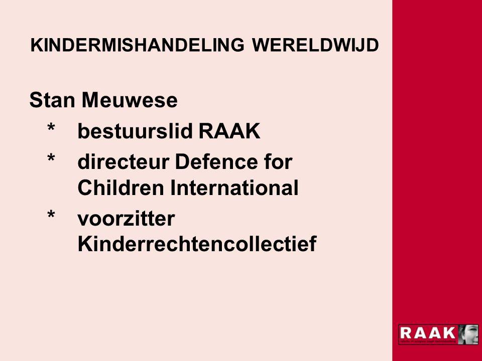 KINDERMISHANDELING WERELDWIJD Stan Meuwese * bestuurslid RAAK * directeur Defence for Children International * voorzitter Kinderrechtencollectief