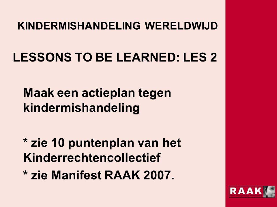 KINDERMISHANDELING WERELDWIJD LESSONS TO BE LEARNED: LES 2 Maak een actieplan tegen kindermishandeling * zie 10 puntenplan van het Kinderrechtencollectief * zie Manifest RAAK 2007.