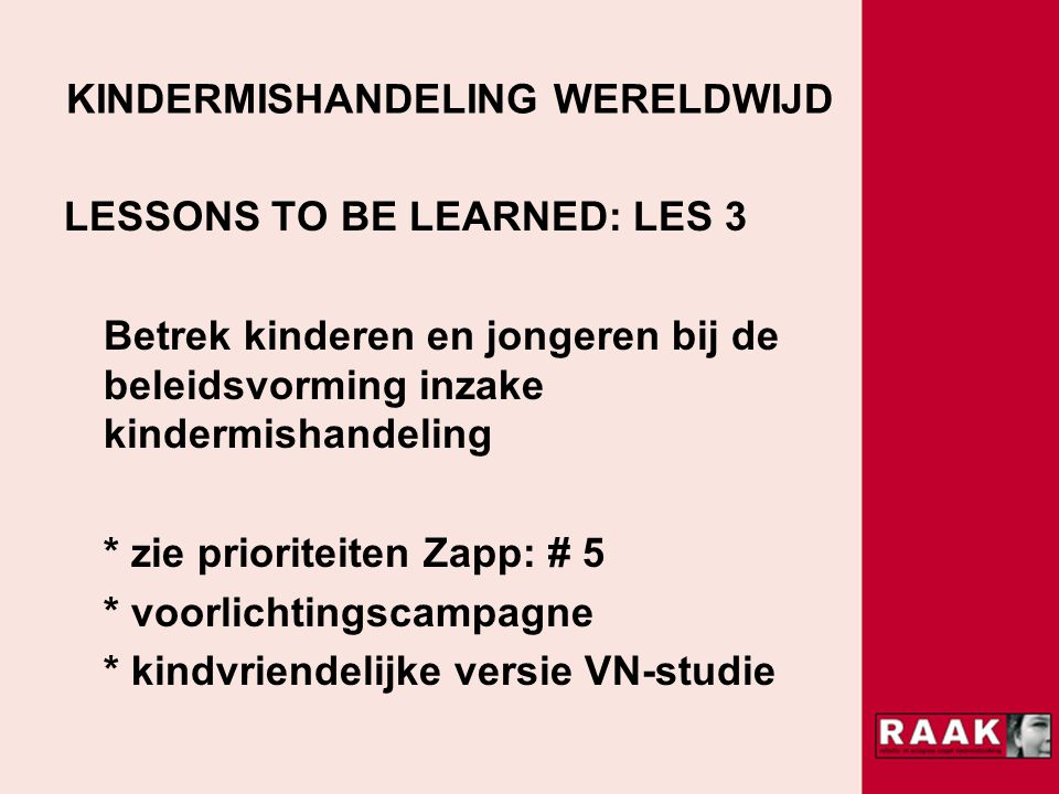 KINDERMISHANDELING WERELDWIJD LESSONS TO BE LEARNED: LES 3 Betrek kinderen en jongeren bij de beleidsvorming inzake kindermishandeling * zie prioriteiten Zapp: # 5 * voorlichtingscampagne * kindvriendelijke versie VN-studie