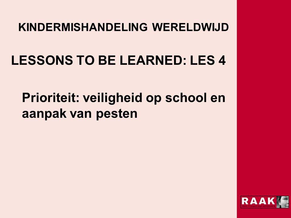 KINDERMISHANDELING WERELDWIJD LESSONS TO BE LEARNED: LES 4 Prioriteit: veiligheid op school en aanpak van pesten