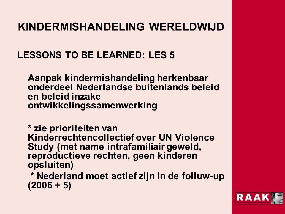 KINDERMISHANDELING WERELDWIJD LESSONS TO BE LEARNED: LES 5 Aanpak kindermishandeling herkenbaar onderdeel Nederlandse buitenlands beleid en beleid inzake ontwikkelingssamenwerking * zie prioriteiten van Kinderrechtencollectief over UN Violence Study (met name intrafamiliair geweld, reproductieve rechten, geen kinderen opsluiten) * Nederland moet actief zijn in de folluw-up (2006 + 5)