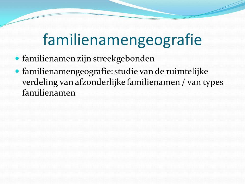 familienamengeografie familienamen zijn streekgebonden familienamengeografie: studie van de ruimtelijke verdeling van afzonderlijke familienamen / van types familienamen