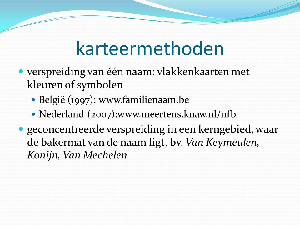 karteermethoden verspreiding van één naam: vlakkenkaarten met kleuren of symbolen België (1997): www.familienaam.be Nederland (2007):www.meertens.knaw.nl/nfb geconcentreerde verspreiding in een kerngebied, waar de bakermat van de naam ligt, bv.