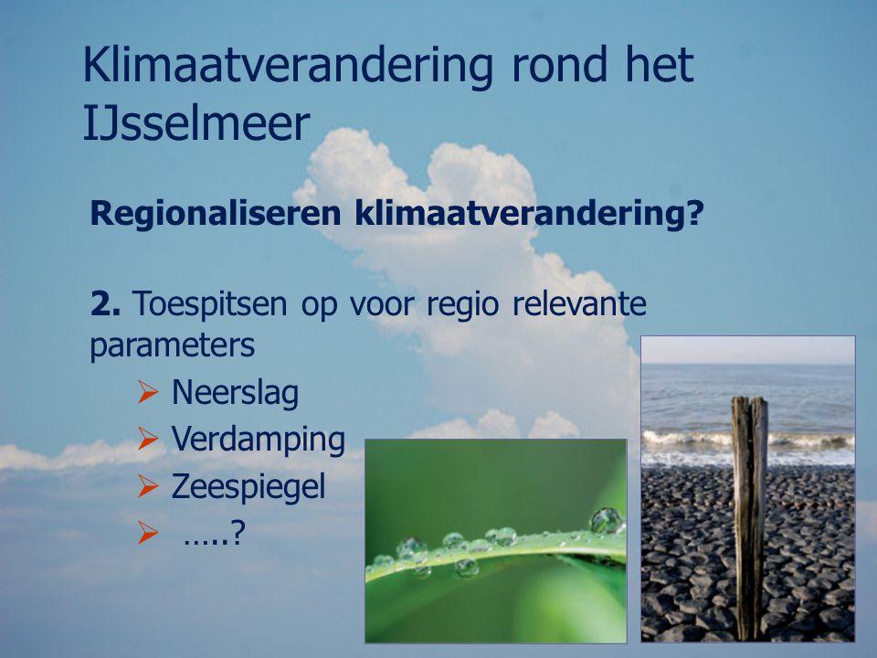 Regionaliseren klimaatverandering? 2. Toespitsen op voor regio relevante parameters  Neerslag  Verdamping  Zeespiegel  …..? Klimaatverandering ron