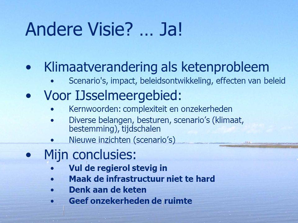 Andere Visie? … Ja! Klimaatverandering als ketenprobleem Scenario's, impact, beleidsontwikkeling, effecten van beleid Voor IJsselmeergebied: Kernwoord
