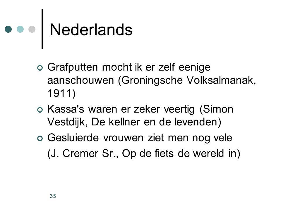 35 Nederlands Grafputten mocht ik er zelf eenige aanschouwen (Groningsche Volksalmanak, 1911) Kassa s waren er zeker veertig (Simon Vestdijk, De kellner en de levenden) Gesluierde vrouwen ziet men nog vele (J.
