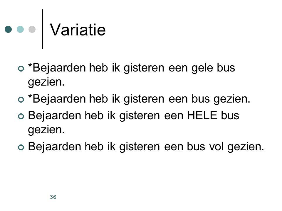 36 Variatie *Bejaarden heb ik gisteren een gele bus gezien.