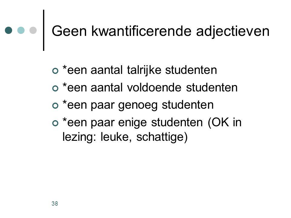 38 Geen kwantificerende adjectieven *een aantal talrijke studenten *een aantal voldoende studenten *een paar genoeg studenten *een paar enige studenten (OK in lezing: leuke, schattige)
