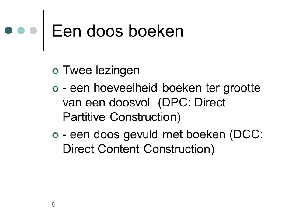 5 Een doos boeken Twee lezingen - een hoeveelheid boeken ter grootte van een doosvol (DPC: Direct Partitive Construction) - een doos gevuld met boeken (DCC: Direct Content Construction)