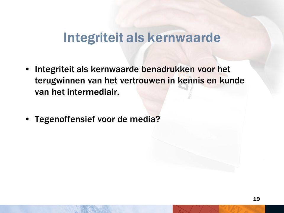 19 Integriteit als kernwaarde Integriteit als kernwaarde benadrukken voor het terugwinnen van het vertrouwen in kennis en kunde van het intermediair.