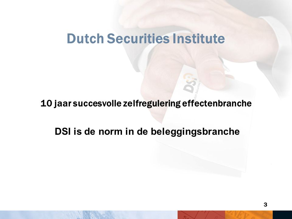 3 Dutch Securities Institute 10 jaar succesvolle zelfregulering effectenbranche DSI is de norm in de beleggingsbranche