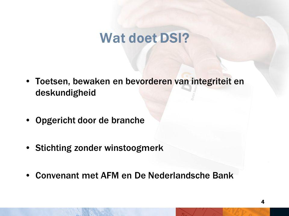 4 Wat doet DSI? Toetsen, bewaken en bevorderen van integriteit en deskundigheid Opgericht door de branche Stichting zonder winstoogmerk Convenant met