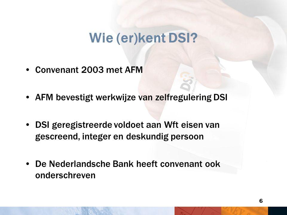 6 Wie (er)kent DSI? Convenant 2003 met AFM AFM bevestigt werkwijze van zelfregulering DSI DSI geregistreerde voldoet aan Wft eisen van gescreend, inte
