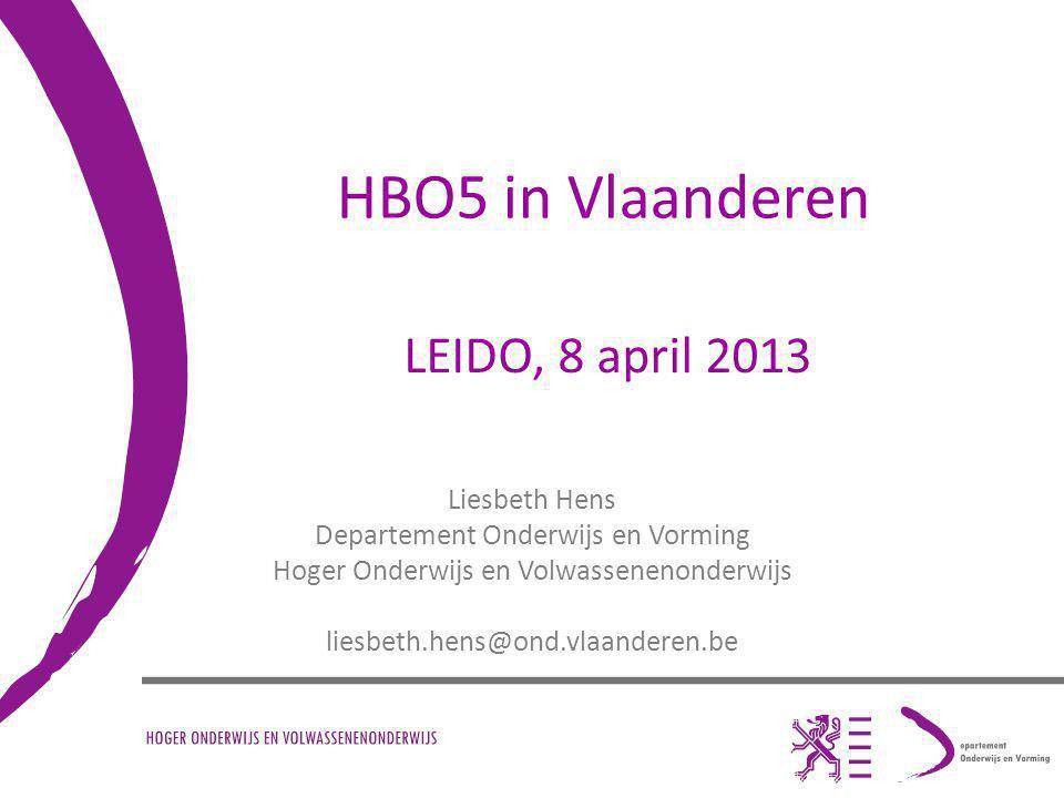 HBO5 in Vlaanderen Liesbeth Hens Departement Onderwijs en Vorming Hoger Onderwijs en Volwassenenonderwijs liesbeth.hens@ond.vlaanderen.be LEIDO, 8 april 2013