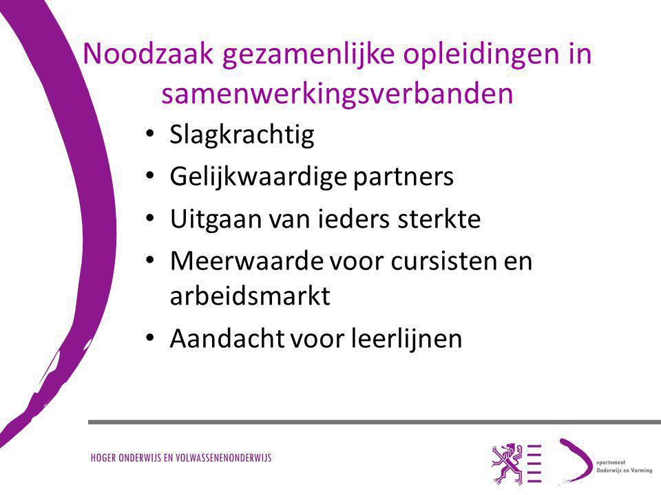 Noodzaak gezamenlijke opleidingen in samenwerkingsverbanden Slagkrachtig Gelijkwaardige partners Uitgaan van ieders sterkte Meerwaarde voor cursisten en arbeidsmarkt Aandacht voor leerlijnen