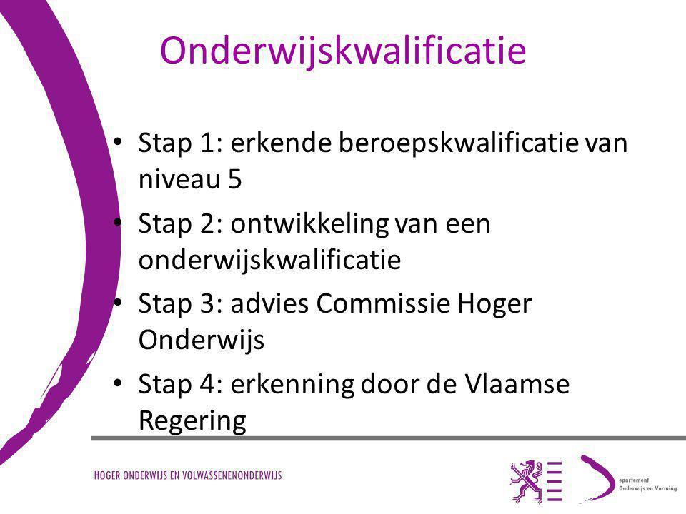 Onderwijskwalificatie Stap 1: erkende beroepskwalificatie van niveau 5 Stap 2: ontwikkeling van een onderwijskwalificatie Stap 3: advies Commissie Hoger Onderwijs Stap 4: erkenning door de Vlaamse Regering
