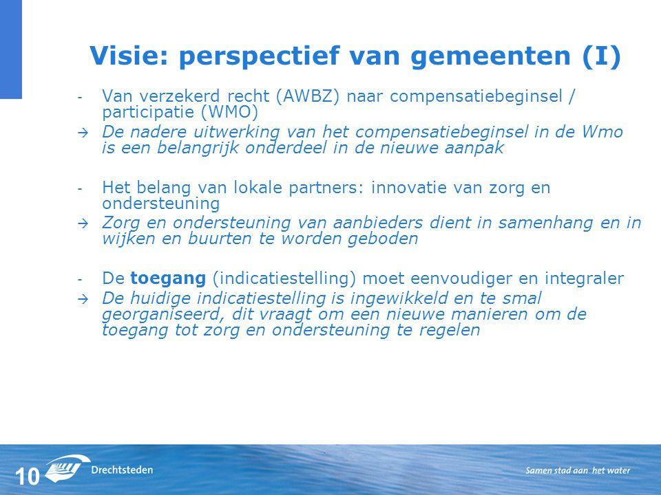 10 Visie: perspectief van gemeenten (I) - Van verzekerd recht (AWBZ) naar compensatiebeginsel / participatie (WMO)  De nadere uitwerking van het compensatiebeginsel in de Wmo is een belangrijk onderdeel in de nieuwe aanpak - Het belang van lokale partners: innovatie van zorg en ondersteuning  Zorg en ondersteuning van aanbieders dient in samenhang en in wijken en buurten te worden geboden - De toegang (indicatiestelling) moet eenvoudiger en integraler  De huidige indicatiestelling is ingewikkeld en te smal georganiseerd, dit vraagt om een nieuwe manieren om de toegang tot zorg en ondersteuning te regelen