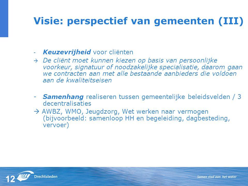 12 Visie: perspectief van gemeenten (III) - Keuzevrijheid voor cliënten  De cliënt moet kunnen kiezen op basis van persoonlijke voorkeur, signatuur of noodzakelijke specialisatie, daarom gaan we contracten aan met alle bestaande aanbieders die voldoen aan de kwaliteitseisen -Samenhang realiseren tussen gemeentelijke beleidsvelden / 3 decentralisaties  AWBZ, WMO, Jeugdzorg, Wet werken naar vermogen (bijvoorbeeld: samenloop HH en begeleiding, dagbesteding, vervoer)
