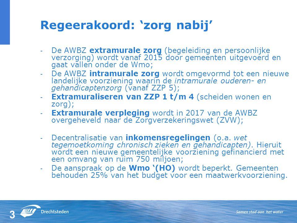3 Regeerakoord: 'zorg nabij' - De AWBZ extramurale zorg (begeleiding en persoonlijke verzorging) wordt vanaf 2015 door gemeenten uitgevoerd en gaat vallen onder de Wmo; - De AWBZ intramurale zorg wordt omgevormd tot een nieuwe landelijke voorziening waarin de intramurale ouderen- en gehandicaptenzorg (vanaf ZZP 5); - Extramuraliseren van ZZP 1 t/m 4 (scheiden wonen en zorg); - Extramurale verpleging wordt in 2017 van de AWBZ overgeheveld naar de Zorgverzekeringswet (ZVW); - Decentralisatie van inkomensregelingen (o.a.