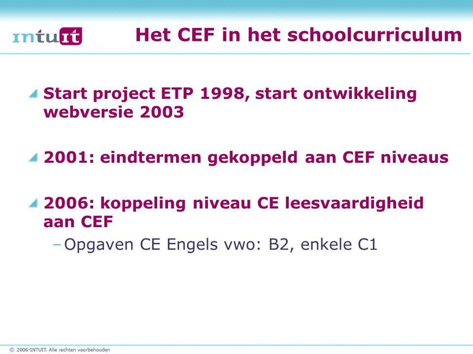 Het CEF in het schoolcurriculum Start project ETP 1998, start ontwikkeling webversie 2003 2001: eindtermen gekoppeld aan CEF niveaus 2006: koppeling niveau CE leesvaardigheid aan CEF –Opgaven CE Engels vwo: B2, enkele C1