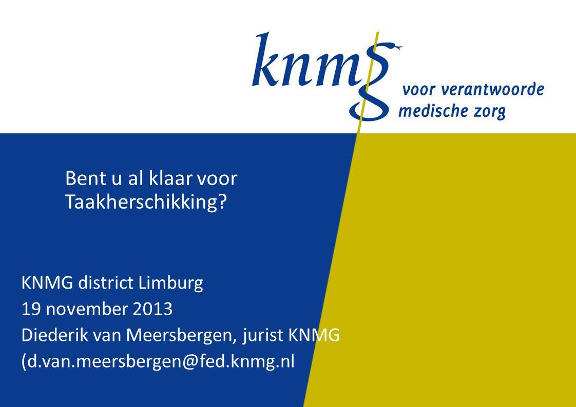 Bent u al klaar voor Taakherschikking? KNMG district Limburg 19 november 2013 Diederik van Meersbergen, jurist KNMG (d.van.meersbergen@fed.knmg.nl