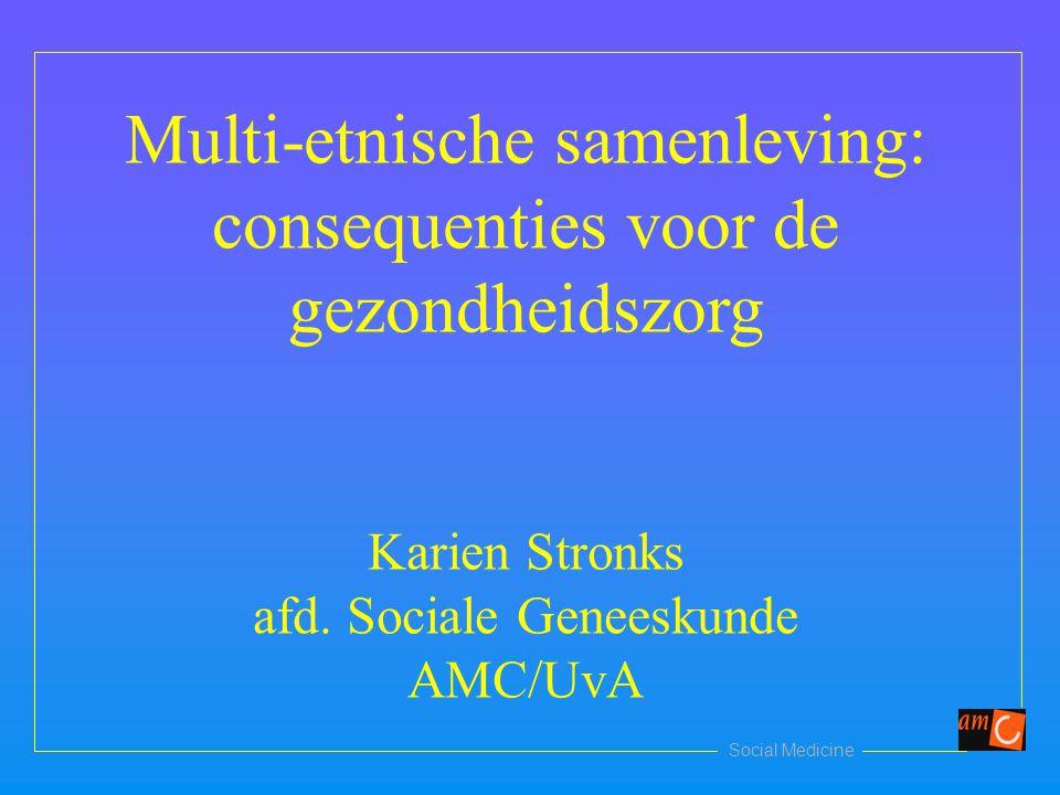 Social Medicine Multi-etnische samenleving: consequenties voor de gezondheidszorg Karien Stronks afd. Sociale Geneeskunde AMC/UvA