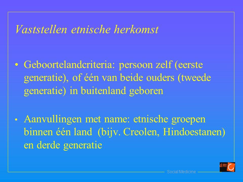 Social Medicine Vaststellen etnische herkomst Geboortelandcriteria: persoon zelf (eerste generatie), of één van beide ouders (tweede generatie) in bui