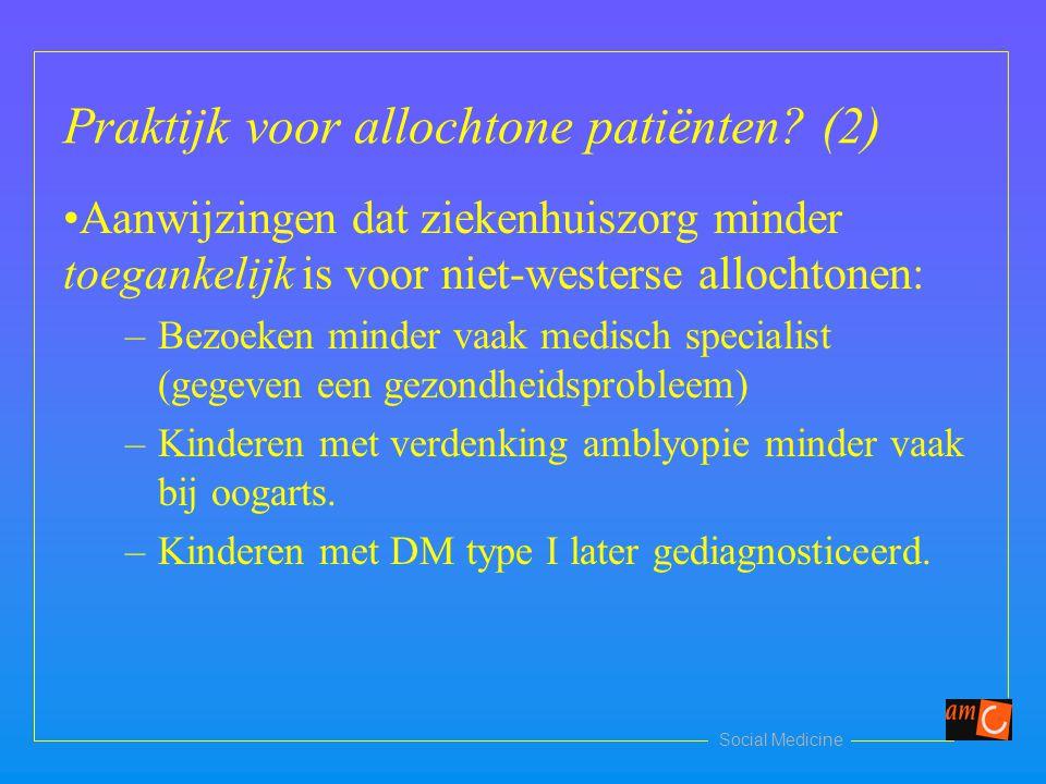 Social Medicine Praktijk voor allochtone patiënten? (2) Aanwijzingen dat ziekenhuiszorg minder toegankelijk is voor niet-westerse allochtonen: –Bezoek