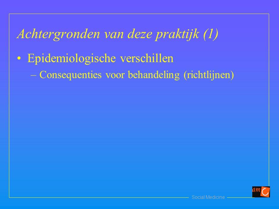 Social Medicine Achtergronden van deze praktijk (1) Epidemiologische verschillen –Consequenties voor behandeling (richtlijnen)