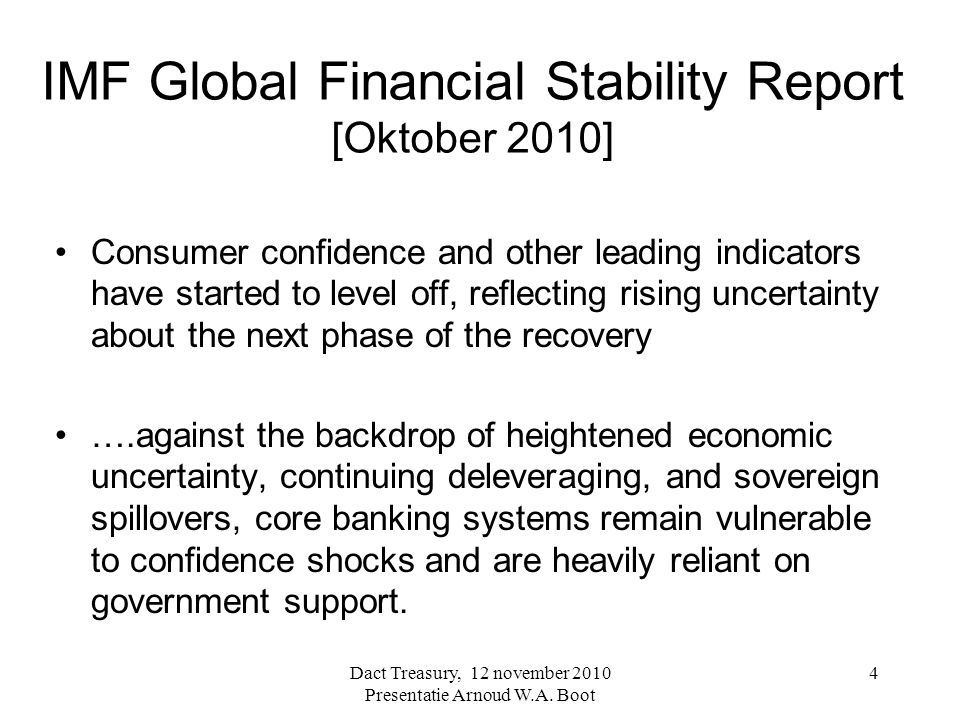IMF Global Financial Stability Report [Oktober 2010] Consumer confidence and other leading indicators have started to level off, reflecting rising uncertainty about the next phase of the recovery ….against the backdrop of heightened economic uncertainty, continuing deleveraging, and sovereign spillovers, core banking systems remain vulnerable to confidence shocks and are heavily reliant on government support.