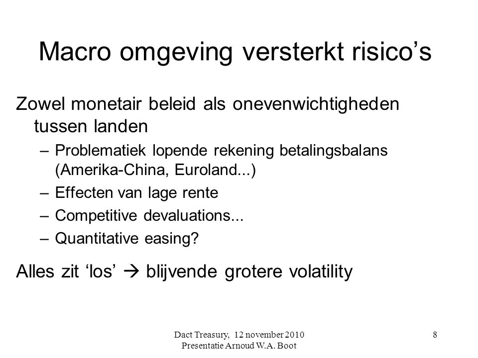Macro omgeving versterkt risico's Zowel monetair beleid als onevenwichtigheden tussen landen –Problematiek lopende rekening betalingsbalans (Amerika-China, Euroland...) –Effecten van lage rente –Competitive devaluations...
