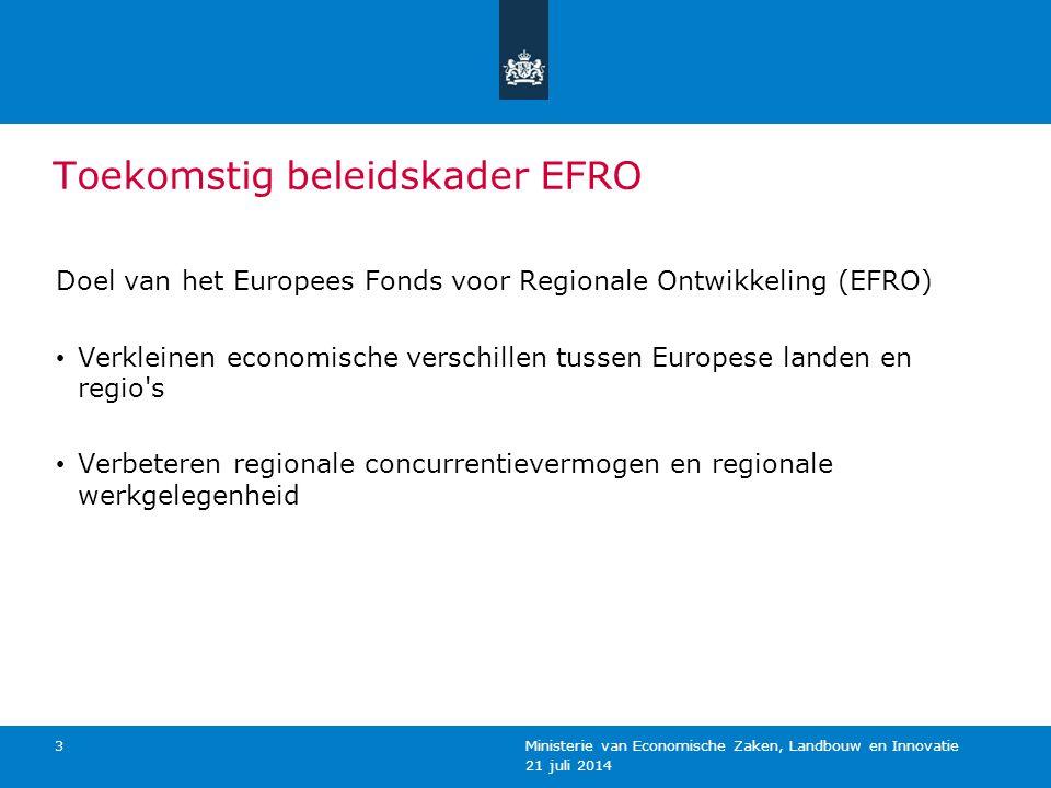 21 juli 2014 Ministerie van Economische Zaken, Landbouw en Innovatie 3 Toekomstig beleidskader EFRO Doel van het Europees Fonds voor Regionale Ontwikk