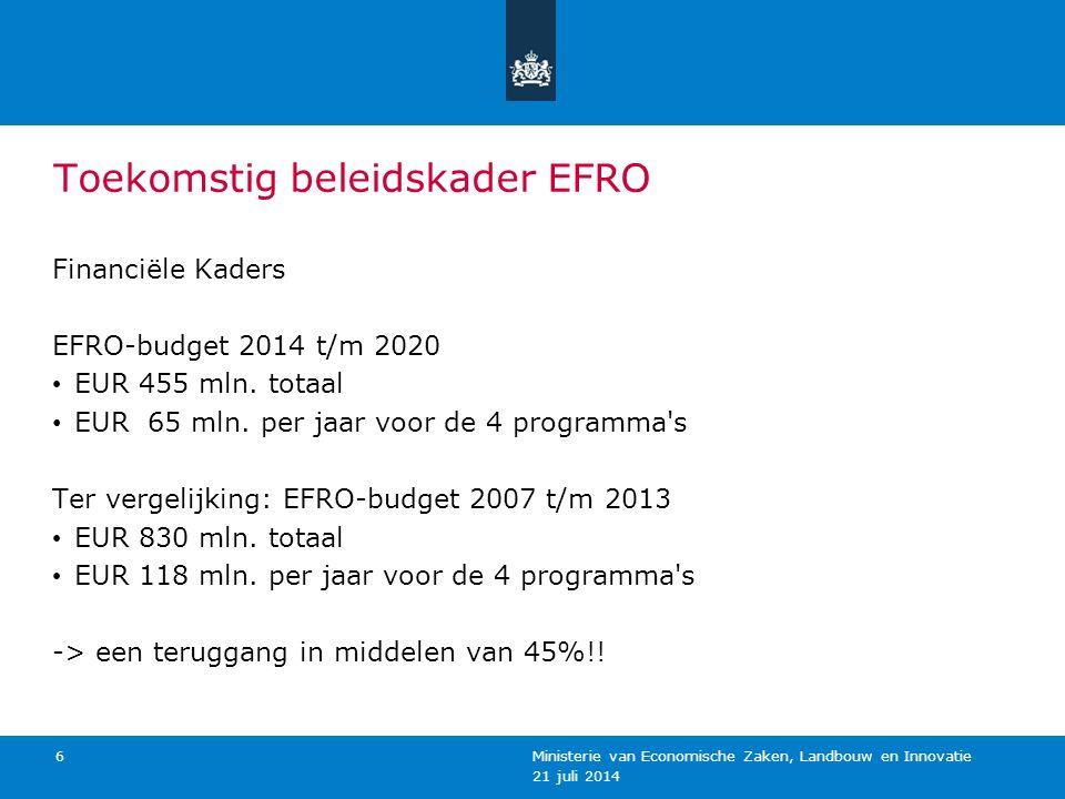 21 juli 2014 Ministerie van Economische Zaken, Landbouw en Innovatie 6 Toekomstig beleidskader EFRO Financiële Kaders EFRO-budget 2014 t/m 2020 EUR 45