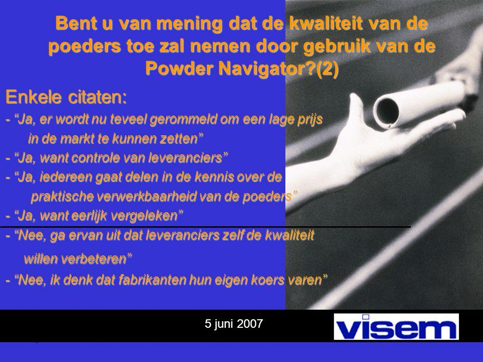 5 juni 2007 Bent u van mening dat de kwaliteit van de poeders toe zal nemen door gebruik van de Powder Navigator?(2) Enkele citaten: - Ja, er wordt nu teveel gerommeld om een lage prijs in de markt te kunnen zetten in de markt te kunnen zetten - Ja, want controle van leveranciers - Ja, iedereen gaat delen in de kennis over de praktische verwerkbaarheid van de poeders praktische verwerkbaarheid van de poeders - Ja, want eerlijk vergeleken - Nee, ga ervan uit dat leveranciers zelf de kwaliteit willen verbeteren - Nee, ik denk dat fabrikanten hun eigen koers varen