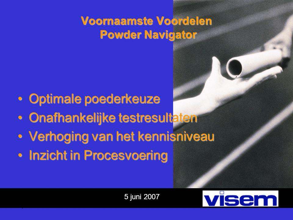 5 juni 2007 Voornaamste Voordelen Powder Navigator Optimale poederkeuzeOptimale poederkeuze Onafhankelijke testresultatenOnafhankelijke testresultaten Verhoging van het kennisniveauVerhoging van het kennisniveau Inzicht in ProcesvoeringInzicht in Procesvoering